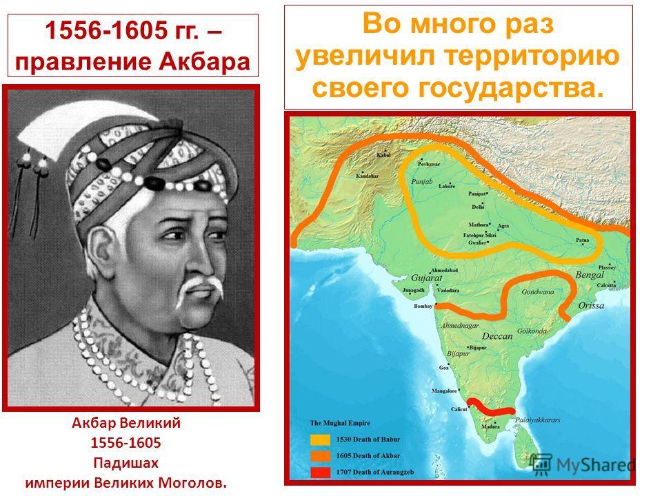 1556-1605 гг. – правление Акбара Во много раз увеличил территорию своего государства. Акбар Великий 1556-1605 Падишах империи Великих Моголов.