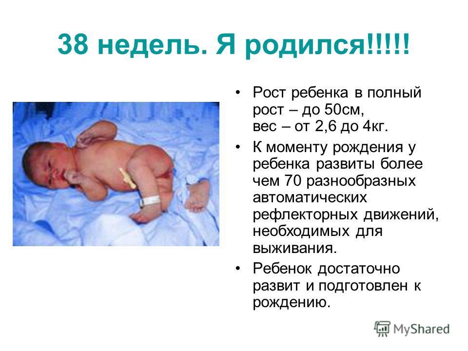 38 недель. Я родился!!!!! Рост ребенка в полный рост – до 50см, вес – от 2,6 до 4кг. К моменту рождения у ребенка развиты более чем 70 разнообразных автоматических рефлекторных движений, необходимых для выживания. Ребенок достаточно развит и подготов