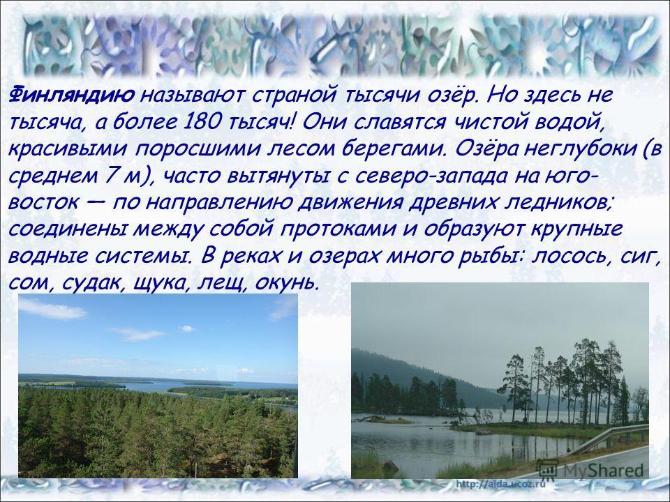 Финляндию называют страной тысячи озёр. Но здесь не тысяча, а более 180 тысяч! Они славятся чистой водой, красивыми поросшими лесом берегами. Озёра неглубоки (в среднем 7 м), часто вытянуты с северо-запада на юго- восток по направлению движения древн