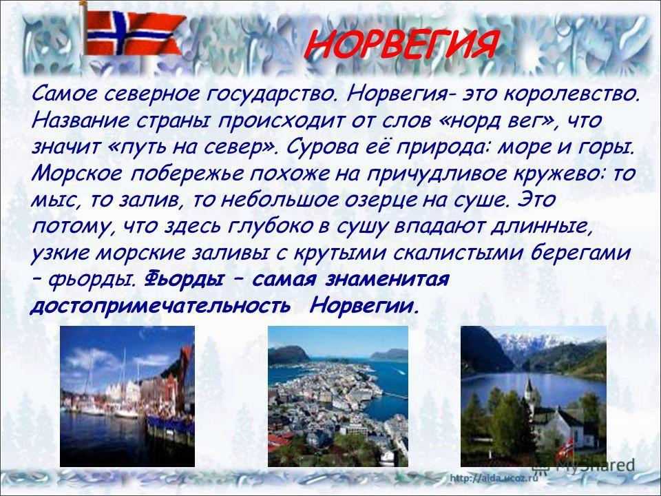 НОРВЕГИЯ Самое северное государство. Норвегия- это королевство. Название страны происходит от слов «норд вег», что значит «путь на север». Сурова её природа: море и горы. Морское побережье похоже на причудливое кружево: то мыс, то залив, то небольшое