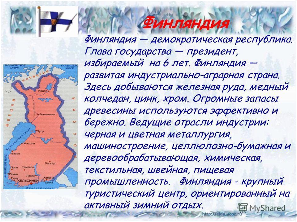 Финляндия демократическая республика. Глава государства президент, избираемый на 6 лет. Финляндия развитая индустриально-аграрная страна. Здесь добываются железная руда, медный колчедан, цинк, хром. Огромные запасы древесины используются эффективно и