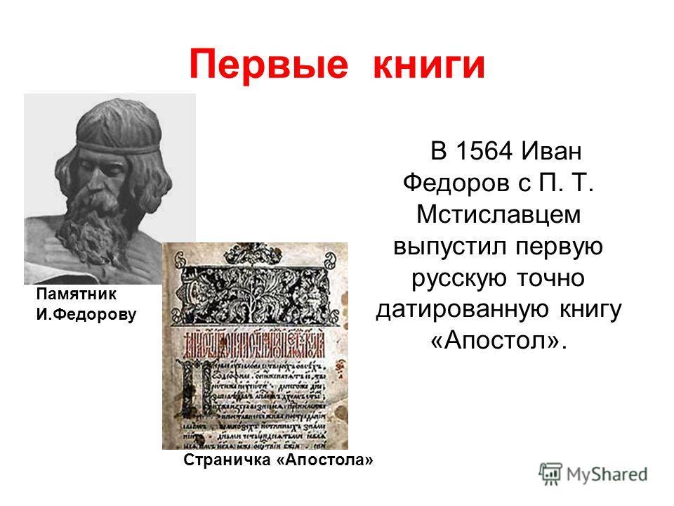 Первые книги В 1564 Иван Федоров с П. Т. Мстиславцем выпустил первую русскую точно датированную книгу «Апостол». Памятник И.Федорову Страничка «Апостола»