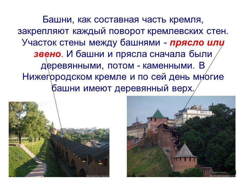Башни, как составная часть кремля, закрепляют каждый поворот кремлевских стен. Участок стены между башнями - прясло или звено. И башни и прясла сначала были деревянными, потом - каменными. В Нижегородском кремле и по сей день многие башни имеют дерев
