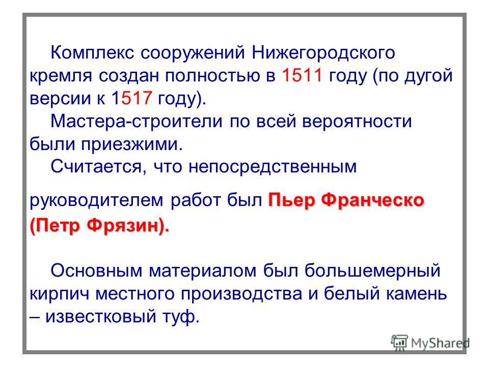 Пьер Франческо (Петр Фрязин). Комплекс сооружений Нижегородского кремля создан полностью в 1511 году (по дугой версии к 1517 году). Мастера-строители по всей вероятности были приезжими. Считается, что непосредственным руководителем работ был Пьер Фра