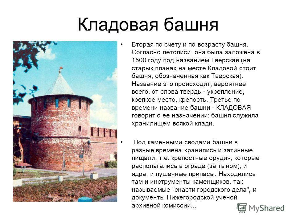 Кладовая башня Вторая по счету и по возрасту башня. Согласно летописи, она была заложена в 1500 году под названием Тверская (на старых планах на месте Кладовой стоит башня, обозначенная как Тверская). Название это происходит, вероятнее всего, от слов