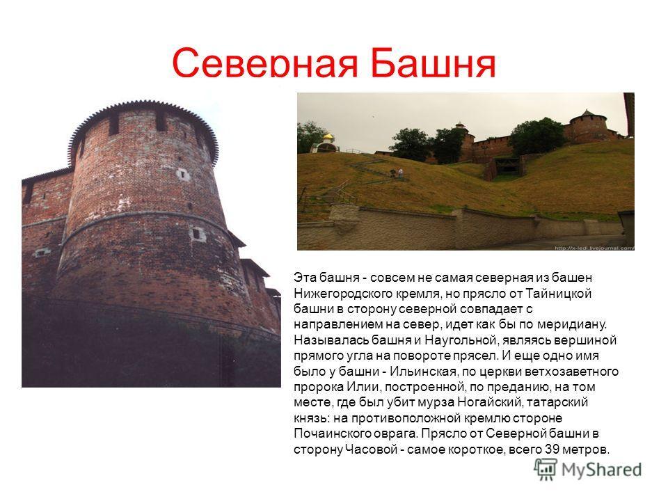 Северная Башня Эта башня - совсем не самая северная из башен Нижегородского кремля, но прясло от Тайницкой башни в сторону северной совпадает с направлением на север, идет как бы по меридиану. Называлась башня и Наугольной, являясь вершиной прямого у
