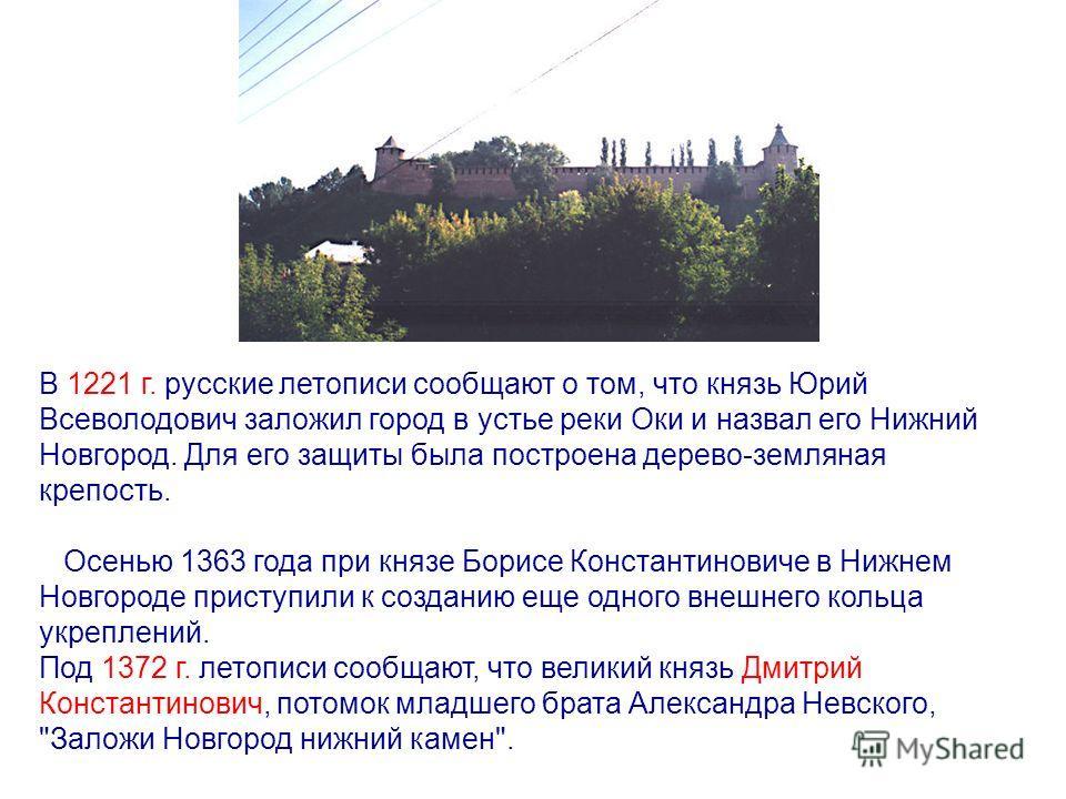 В 1221 г. русские летописи сообщают о том, что князь Юрий Всеволодович заложил город в устье реки Оки и назвал его Нижний Новгород. Для его защиты была построена дерево-земляная крепость. Осенью 1363 года при князе Борисе Константиновиче в Нижнем Нов
