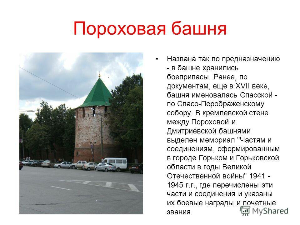 Пороховая башня Названа так по предназначению - в башне хранились боеприпасы. Ранее, по документам, еще в XVII веке, башня именовалась Спасской - по Спасо-Перображенскому собору. В кремлевской стене между Пороховой и Дмитриевской башнями выделен мемо