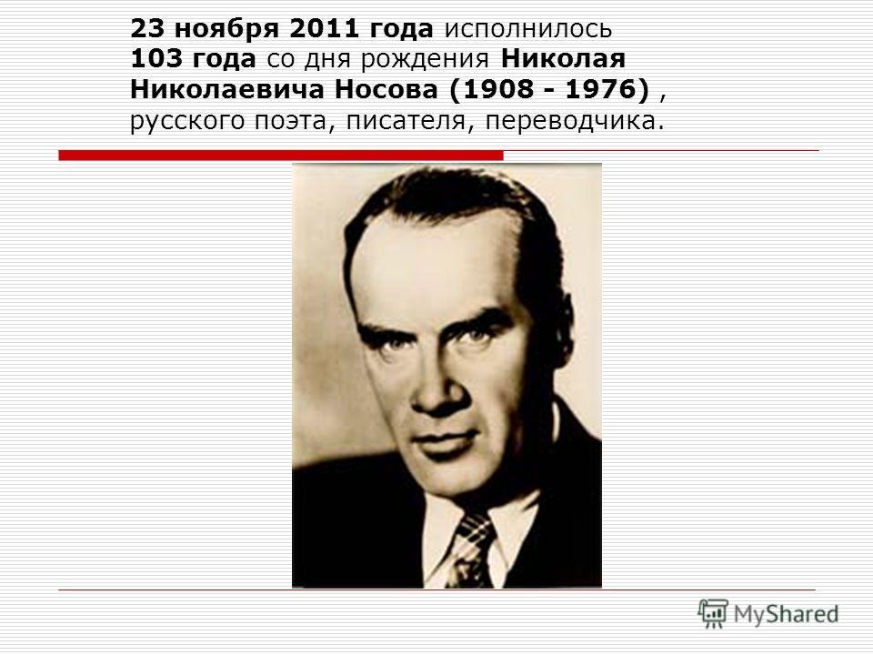 23 ноября 2011 года исполнилось 103 года со дня рождения Николая Николаевича Носова (1908 - 1976), русского поэта, писателя, переводчика.