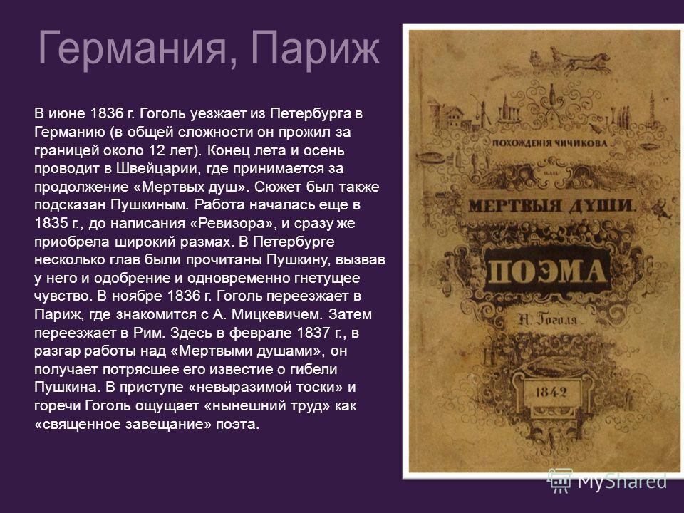 В июне 1836 г. Гоголь уезжает из Петербурга в Германию (в общей сложности он прожил за границей около 12 лет). Конец лета и осень проводит в Швейцарии, где принимается за продолжение «Мертвых душ». Сюжет был также подсказан Пушкиным. Работа началась