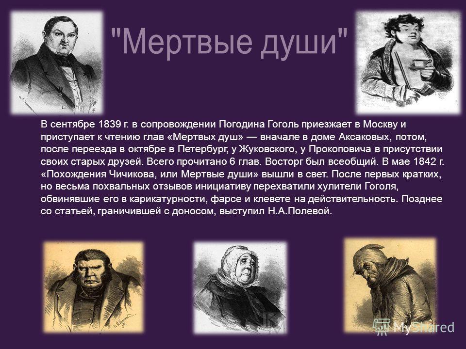 В сентябре 1839 г. в сопровождении Погодина Гоголь приезжает в Москву и приступает к чтению глав «Мертвых душ» вначале в доме Аксаковых, потом, после переезда в октябре в Петербург, у Жуковского, у Прокоповича в присутствии своих старых друзей. Всего