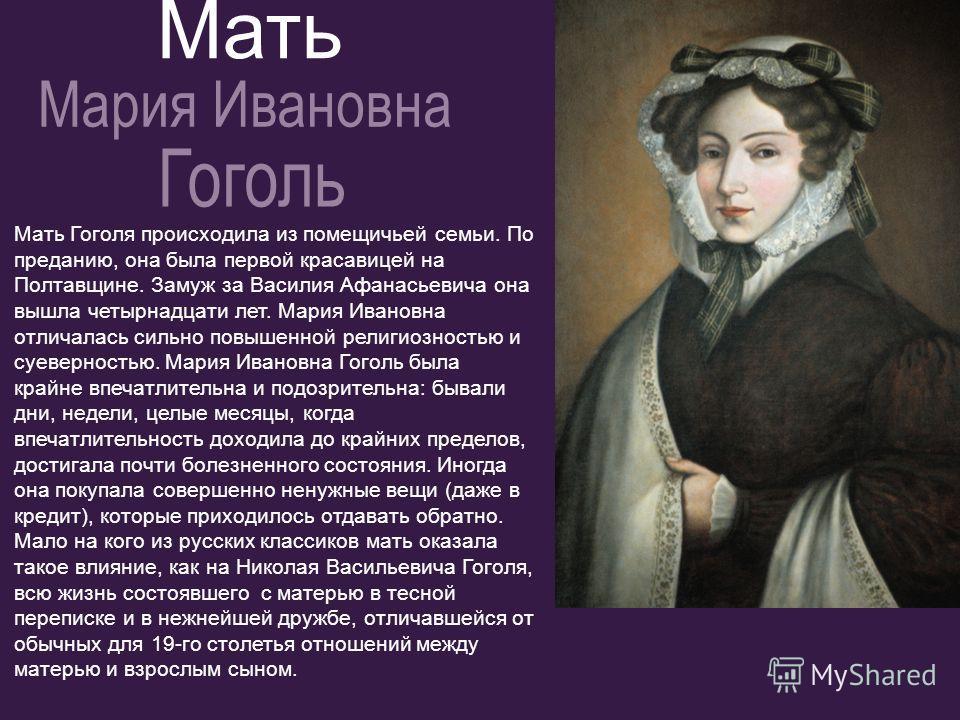Мать Гоголя происходила из помещичьей семьи. По преданию, она была первой красавицей на Полтавщине. Замуж за Василия Афанасьевича она вышла четырнадцати лет. Мария Ивановна отличалась сильно повышенной религиозностью и суеверностью. Мария Ивановна Го