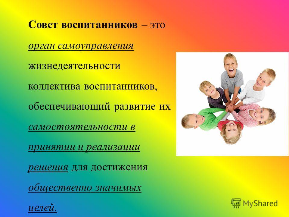 Совет воспитанников – это орган самоуправления жизнедеятельности коллектива воспитанников, обеспечивающий развитие их самостоятельности в принятии и реализации решения для достижения общественно значимых целей.
