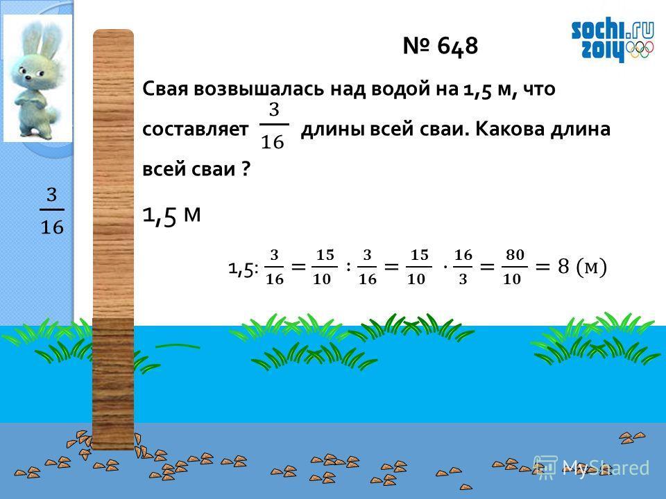 648 Свая возвышалась над водой на 1,5 м, что составляет длины всей сваи. Какова длина всей сваи ? 1,5 м