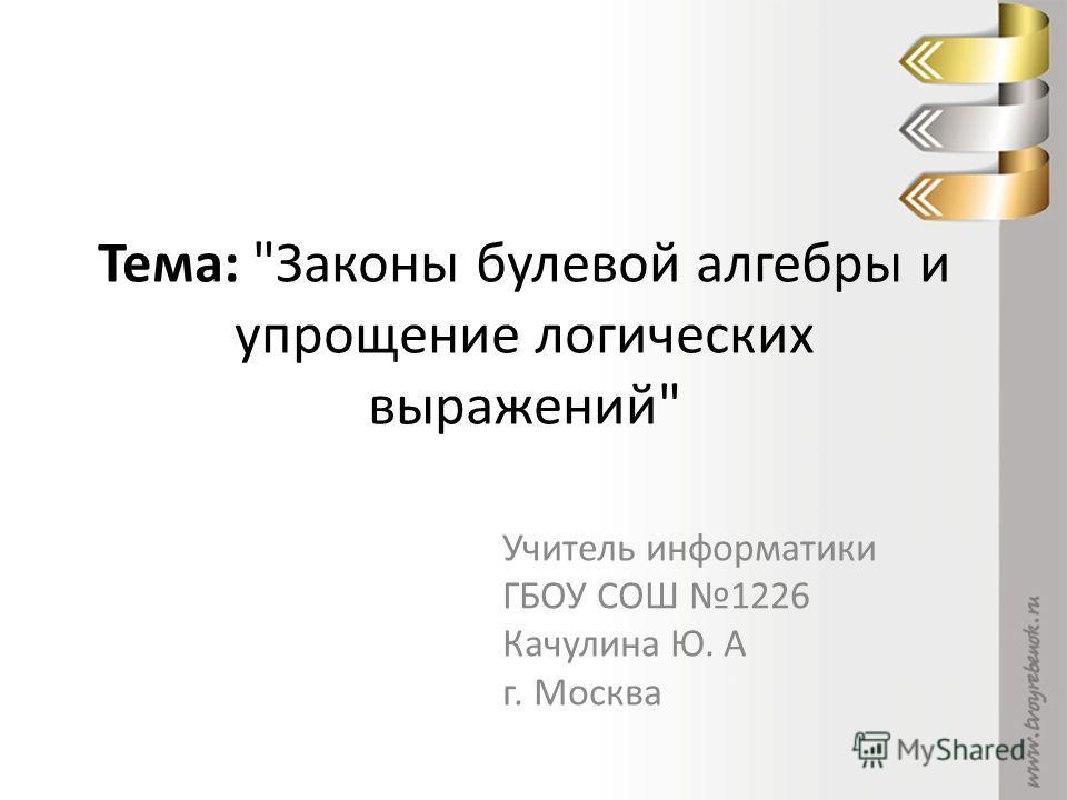 Тема: Законы булевой алгебры и упрощение логических выражений Учитель информатики ГБОУ СОШ 1226 Качулина Ю. А г. Москва