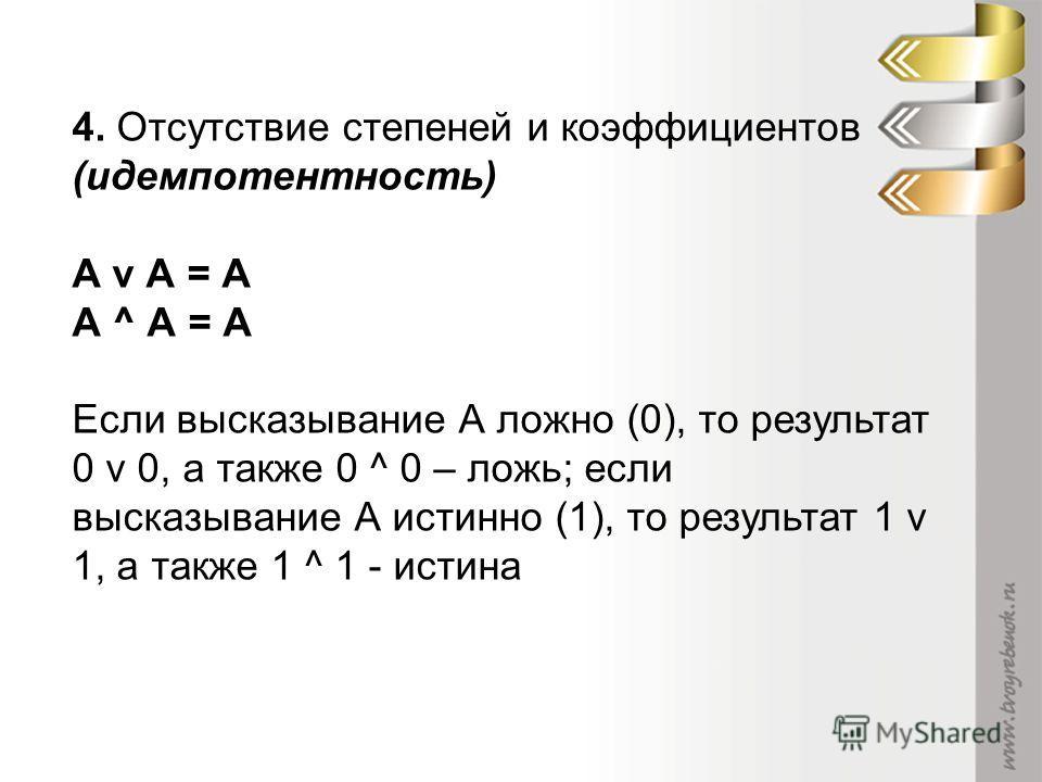 4. Отсутствие степеней и коэффициентов (идемпотентность) А v А = А А ^ А = А Если высказывание А ложно (0), то результат 0 v 0, а также 0 ^ 0 – ложь; если высказывание А истинно (1), то результат 1 v 1, а также 1 ^ 1 - истина