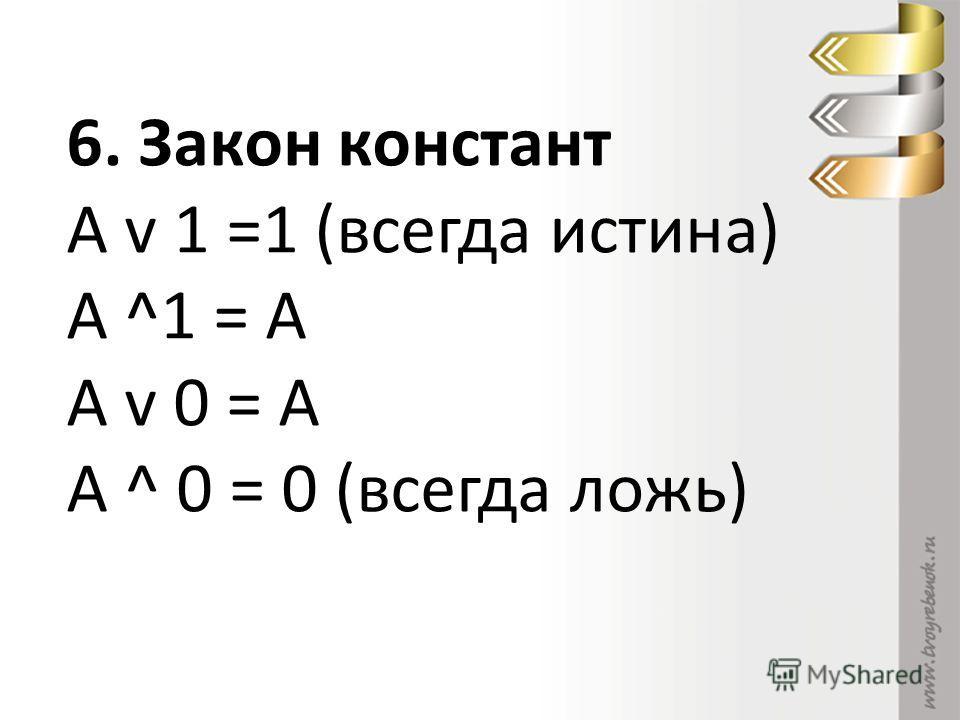 6. Закон констант А v 1 =1 (всегда истина) А ^1 = А А v 0 = А А ^ 0 = 0 (всегда ложь)
