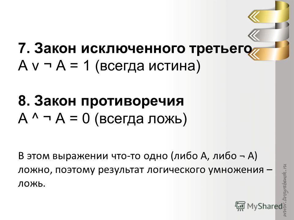 7. Закон исключенного третьего А v ¬ А = 1 (всегда истина) 8. Закон противоречия А ^ ¬ А = 0 (всегда ложь) В этом выражении что-то одно (либо А, либо ¬ А) ложно, поэтому результат логического умножения – ложь.