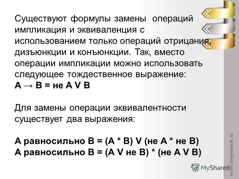 Существуют формулы замены операций импликация и эквиваленция с использованием только операций отрицания, дизъюнкции и конъюнкции. Так, вместо операции импликации можно использовать следующее тождественное выражение: A B = не A V B Для замены операции
