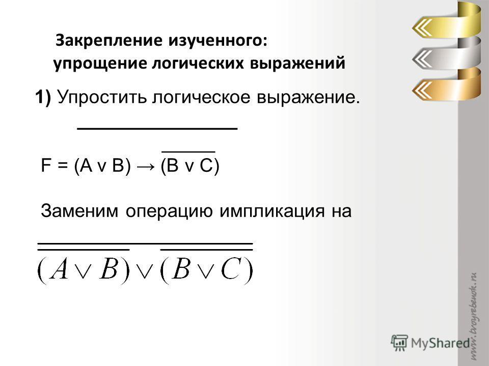 Закрепление изученного: упрощение логических выражений 1) Упростить логическое выражение. _______________ _____ F = (A v B) (B v C) Заменим операцию импликация на