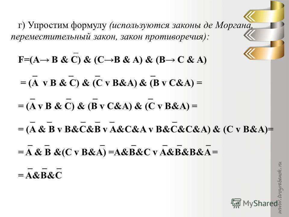г) Упростим формулу (используются законы де Моргана, переместительный закон, закон противоречия): _ F=(A B & C) & (CB & A) & (B C & A) _ _ _ _ = (A v B & C) & (C v B&A) & (B v C&A) = _ _ _ _ = (A v B & C) & (B v C&A) & (C v B&A) = _ _ _ _ _ _ = (A &