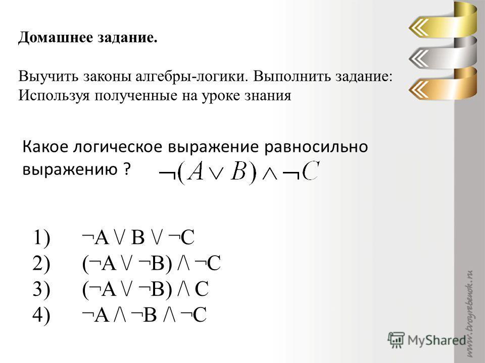 Домашнее задание. Выучить законы алгебры-логики. Выполнить задание: Используя полученные на уроке знания 1)¬A \/ B \/ ¬C 2)(¬A \/ ¬B) /\ ¬C 3)(¬A \/ ¬B) /\ C 4)¬A /\ ¬B /\ ¬C Какое логическое выражение равносильно выражению ?