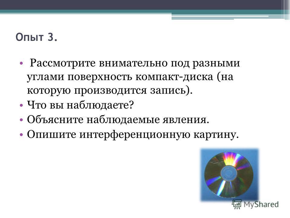 Опыт 3. Рассмотрите внимательно под разными углами поверхность компакт-диска (на которую производится запись). Что вы наблюдаете? Объясните наблюдаемые явления. Опишите интерференционную картину.