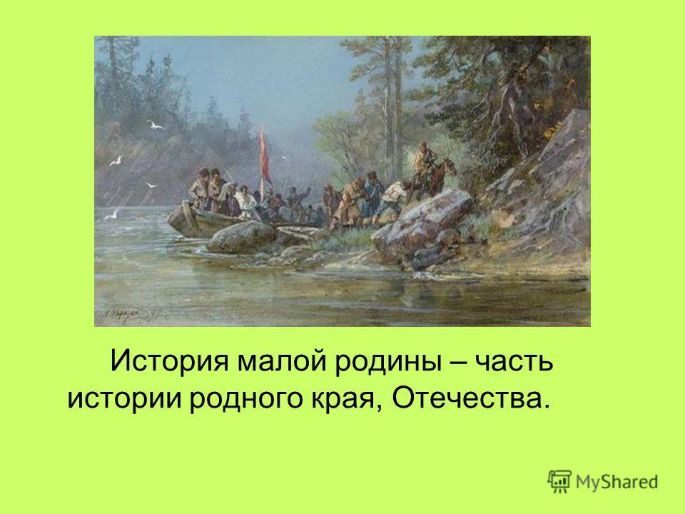 История малой родины – часть истории родного края, Отечества.
