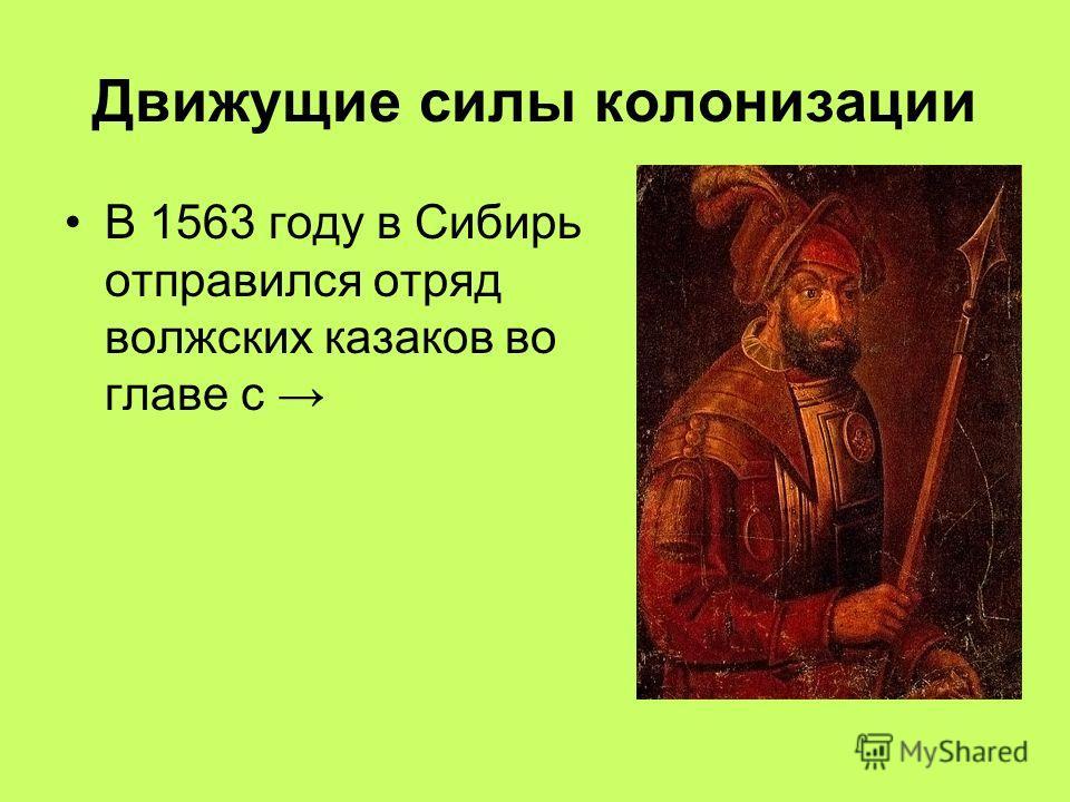 Движущие силы колонизации В 1563 году в Сибирь отправился отряд волжских казаков во главе с