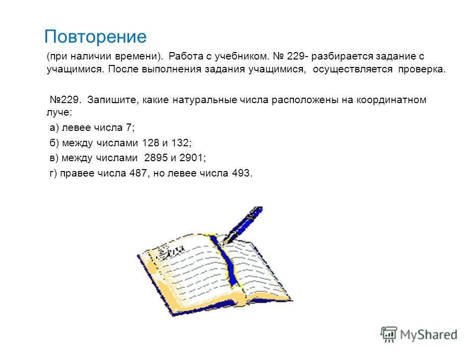Повторение (при наличии времени). Работа с учебником. 229- разбирается задание с учащимися. После выполнения задания учащимися, осуществляется проверка. 229. Запишите, какие натуральные числа расположены на координатном луче: а) левее числа 7; б) меж