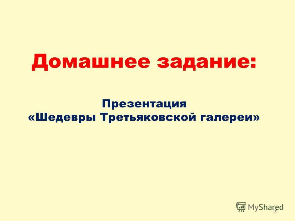 16 Домашнее задание: Презентация «Шедевры Третьяковской галереи»