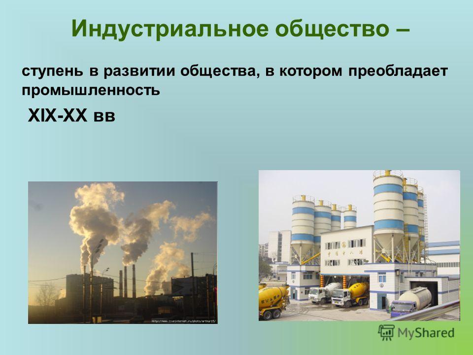Индустриальное общество – ступень в развитии общества, в котором преобладает промышленность XIX-XX вв