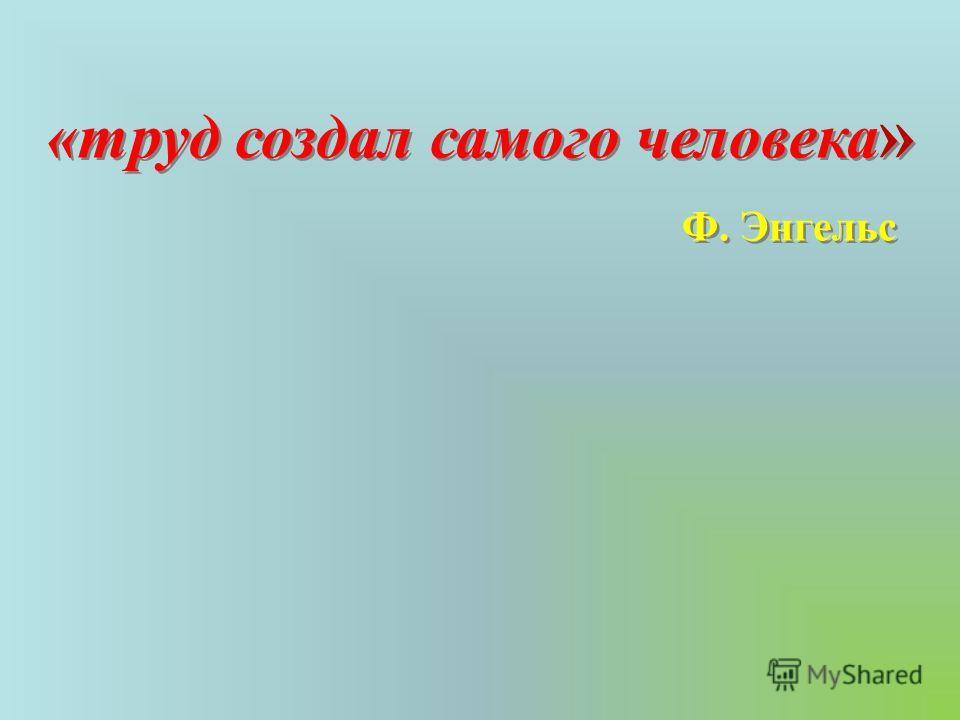 «труд создал самого человека » Ф. Энгельс «труд создал самого человека » Ф. Энгельс