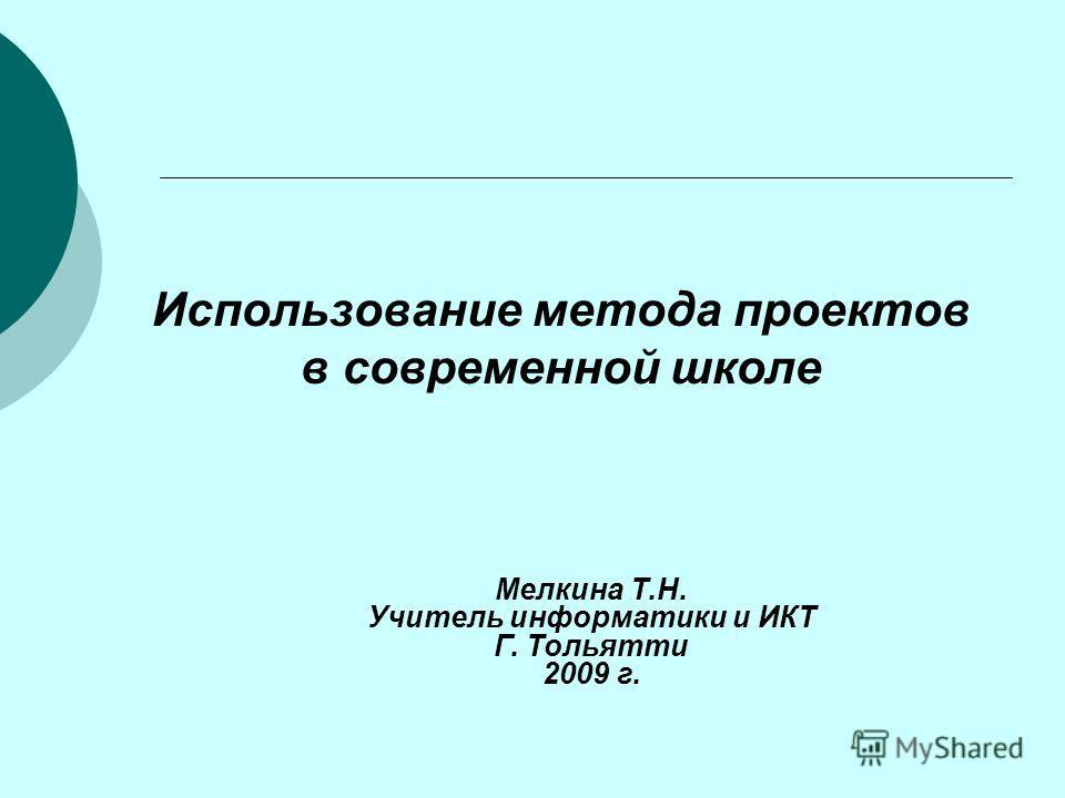 Использование метода проектов в современной школе Мелкина Т.Н. Учитель информатики и ИКТ Г. Тольятти 2009 г.