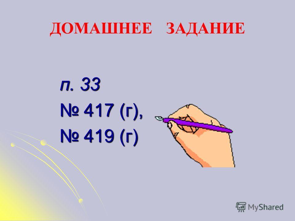 ДОМАШНЕЕ ЗАДАНИЕ п. 33 417 (г), 417 (г), 419 (г) 419 (г)