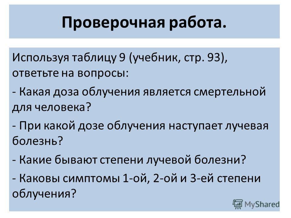Проверочная работа. Используя таблицу 9 (учебник, стр. 93), ответьте на вопросы: - Какая доза облучения является смертельной для человека? - При какой дозе облучения наступает лучевая болезнь? - Какие бывают степени лучевой болезни? - Каковы симптомы