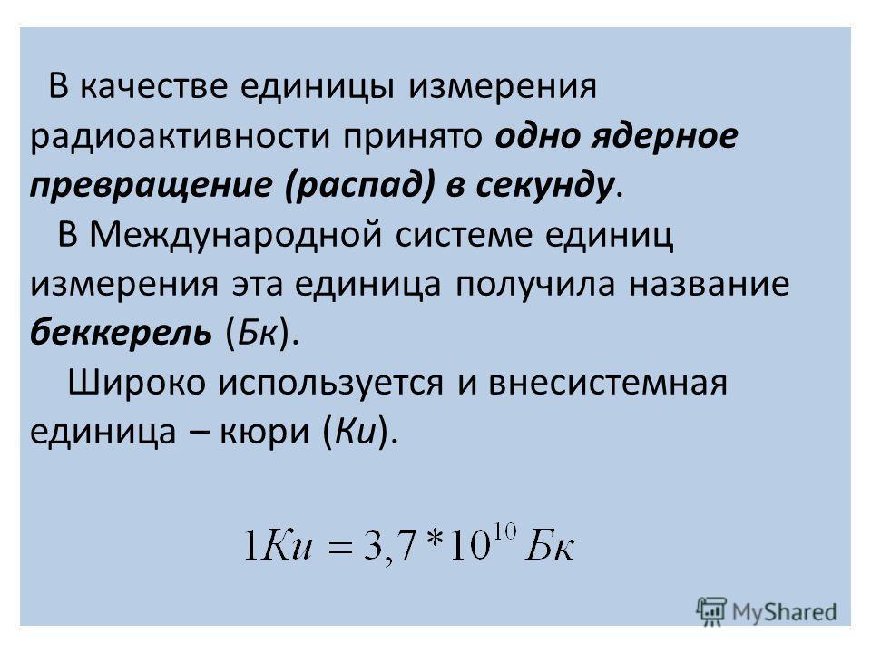 В качестве единицы измерения радиоактивности принято одно ядерное превращение (распад) в секунду. В Международной системе единиц измерения эта единица получила название беккерель (Бк). Широко используется и внесистемная единица – кюри (Ки).