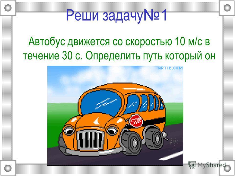 Реши задачу 1 Автобус движется со скоростью 10 м/c в течение 30 с. Определить путь который он проделал.