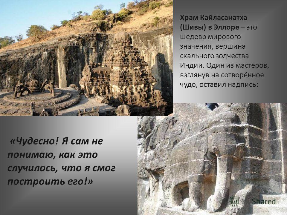 «Чудесно! Я сам не понимаю, как это случилось, что я смог построить его!» Храм Кайласанатха (Шивы) в Эллоре – это шедевр мирового значения, вершина скального зодчества Индии. Один из мастеров, взглянув на сотворённое чудо, оставил надпись:
