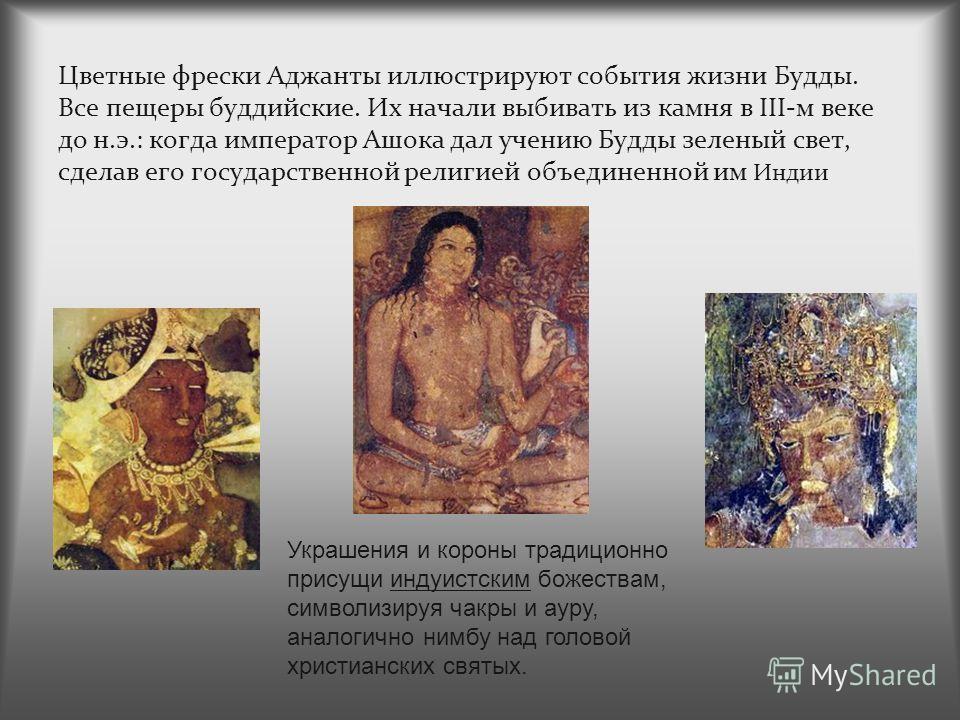 Цветные фрески Аджанты иллюстрируют события жизни Будды. Все пещеры буддийские. Их начали выбивать из камня в III-м веке до н.э.: когда император Ашока дал учению Будды зеленый свет, сделав его государственной религией объединенной им Индии Украшения