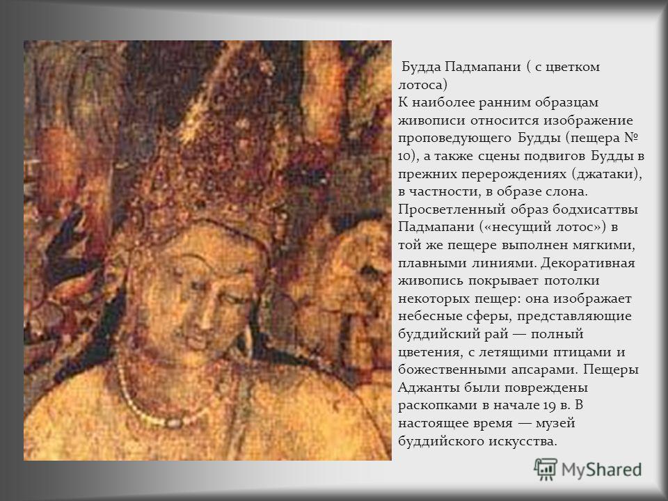 Будда Падмапани ( с цветком лотоса) К наиболее ранним образцам живописи относится изображение проповедующего Будды (пещера 10), а также сцены подвигов Будды в прежних перерождениях (джатаки), в частности, в образе слона. Просветленный образ бодхисатт