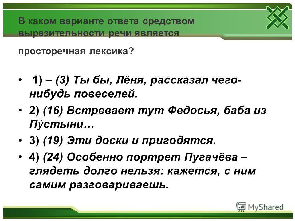 В каком варианте ответа средством выразительности речи является просторечная лексика? 1) – (3) Ты бы, Лёня, рассказал чего- нибудь повеселей. 2) (16) Встревает тут Федосья, баба из Пýстыни… 3) (19) Эти доски и пригодятся. 4) (24) Особенно портрет Пуг