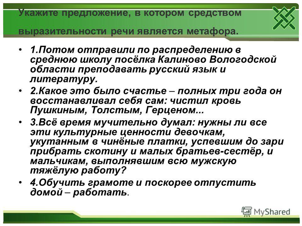 Укажите предложение, в котором средством выразительности речи является метафора. 1.Потом отправили по распределению в среднюю школу посёлка Калиново Вологодской области преподавать русский язык и литературу. 2.Какое это было счастье – полных три года