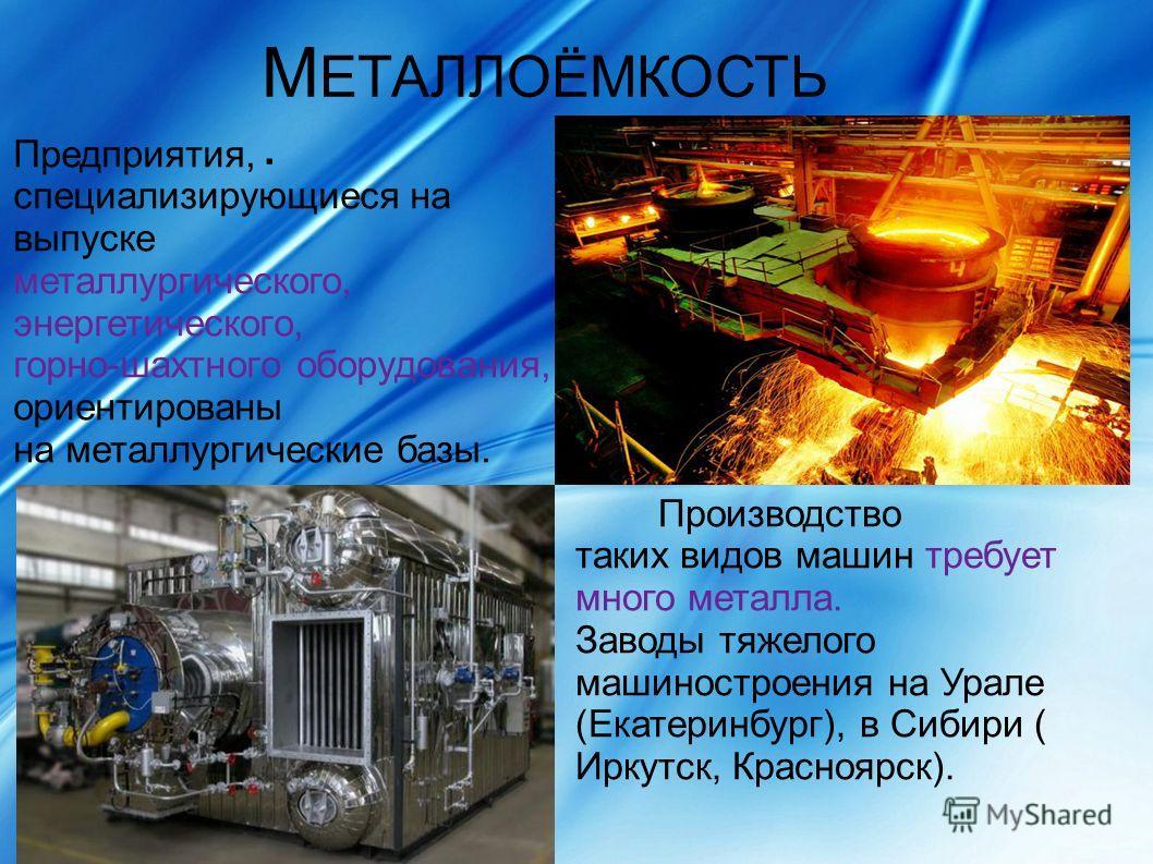 М ЕТАЛЛОЁМКОСТЬ. Предприятия, специализирующиеся на выпуске металлургического, энергетического, горно-шахтного оборудования, ориентированы на металлургические базы. Производство таких видов машин требует много металла. Заводы тяжелого машиностроения