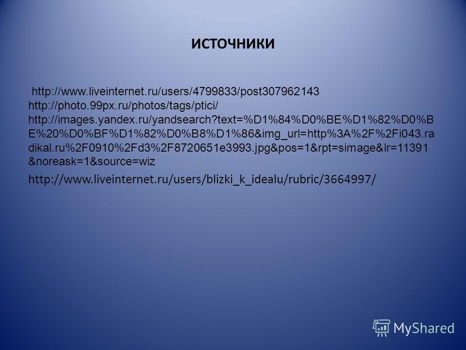 ИСТОЧНИКИ http://www.liveinternet.ru/users/4799833/post307962143 http://photo.99px.ru/photos/tags/ptici/ http://images.yandex.ru/yandsearch?text=%D1%84%D0%BE%D1%82%D0%B E%20%D0%BF%D1%82%D0%B8%D1%86&img_url=http%3A%2F%2Fi043.ra dikal.ru%2F0910%2Fd3%2F