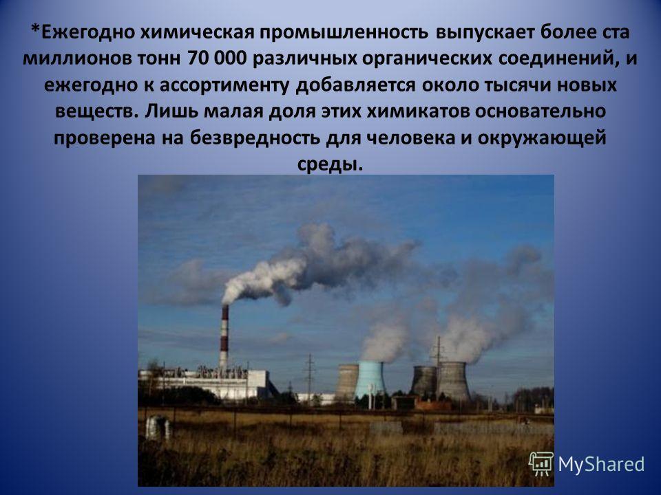 *Ежегодно химическая промышленность выпускает более ста миллионов тонн 70 000 различных органических соединений, и ежегодно к ассортименту добавляется около тысячи новых веществ. Лишь малая доля этих химикатов основательно проверена на безвредность д
