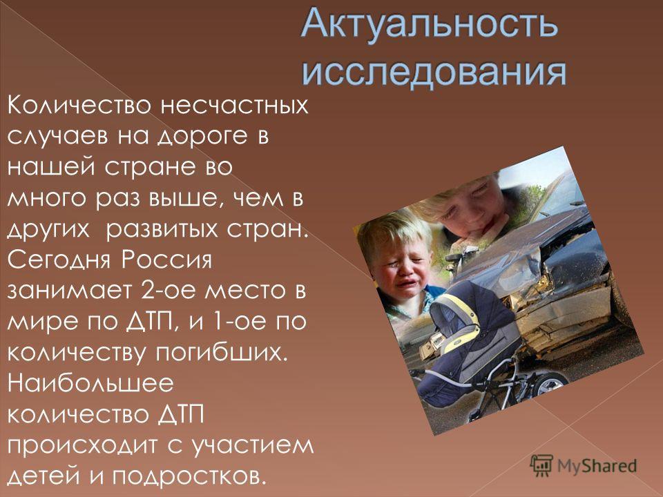 Количество несчастных случаев на дороге в нашей стране во много раз выше, чем в других развитых стран. Сегодня Россия занимает 2-ое место в мире по ДТП, и 1-ое по количеству погибших. Наибольшее количество ДТП происходит с участием детей и подростков