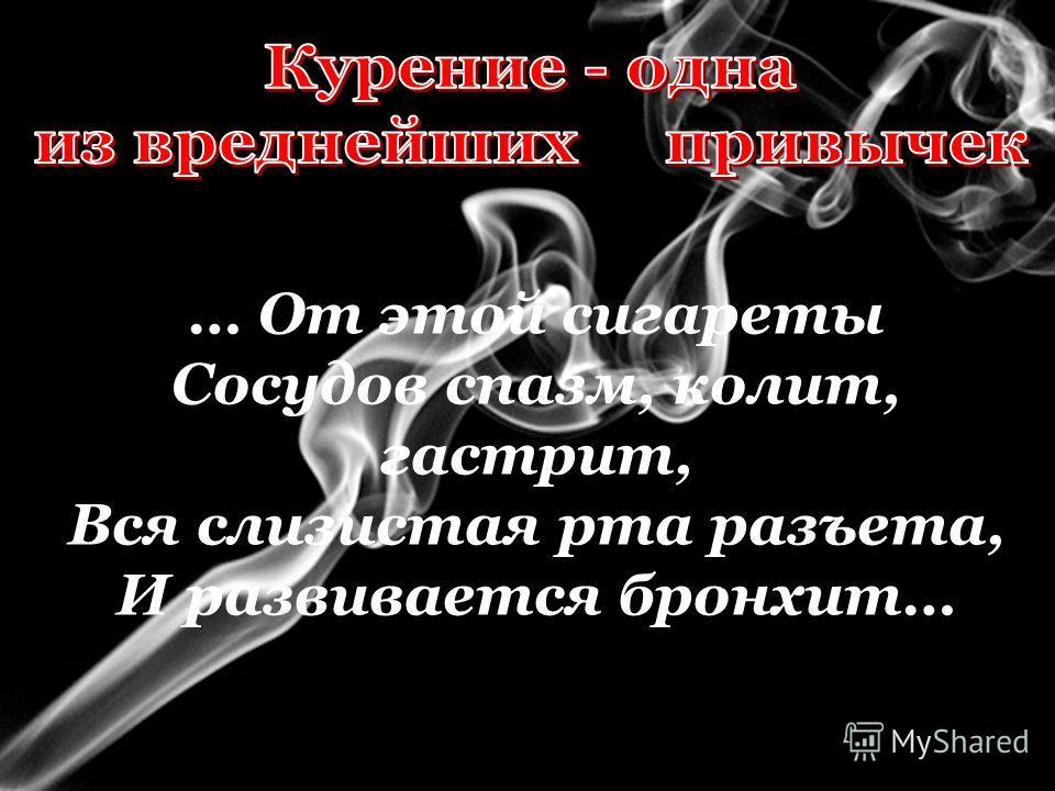 … От этой сигареты Сосудов спазм, колит, гастрит, Вся слизистая рта разъета, И развивается бронхит…