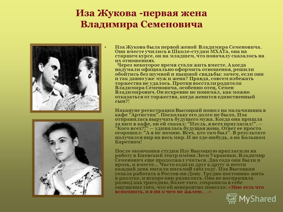 Иза Жукова -первая жена Владимира Семеновича Иза Жукова была первой женой Владимира Семеновича. Они вместе учились в Школе-студии МХАТа, она на старшем курсе, он на младшем, что поначалу сказалось на их отношениях. Через некоторое время стали жить вм