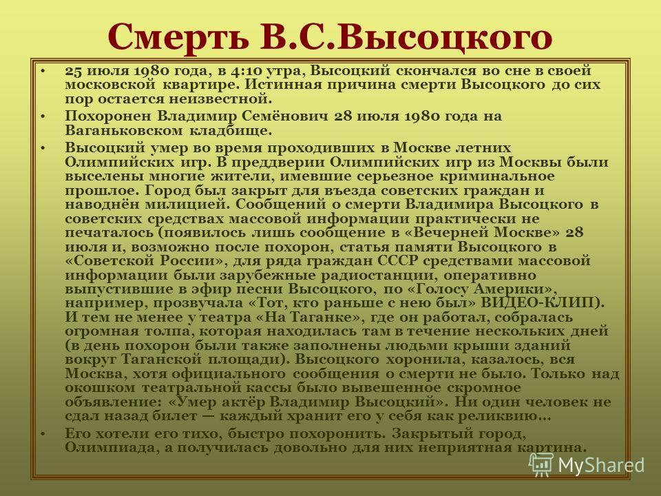Смерть В.С.Высоцкого 25 июля 1980 года, в 4:10 утра, Высоцкий скончался во сне в своей московской квартире. Истинная причина смерти Высоцкого до сих пор остается неизвестной. Похоронен Владимир Семёнович 28 июля 1980 года на Ваганьковском кладбище. В